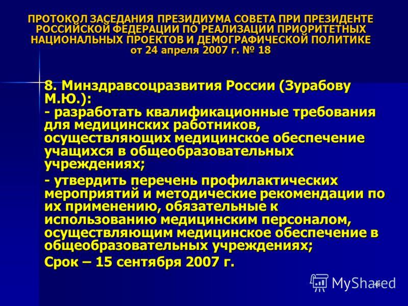48 ПРОТОКОЛ ЗАСЕДАНИЯ ПРЕЗИДИУМА СОВЕТА ПРИ ПРЕЗИДЕНТЕ РОССИЙСКОЙ ФЕДЕРАЦИИ ПО РЕАЛИЗАЦИИ ПРИОРИТЕТНЫХ НАЦИОНАЛЬНЫХ ПРОЕКТОВ И ДЕМОГРАФИЧЕСКОЙ ПОЛИТИКЕ от 24 апреля 2007 г. 18 8. Минздравсоцразвития России (Зурабову М.Ю.): - разработать квалификацион