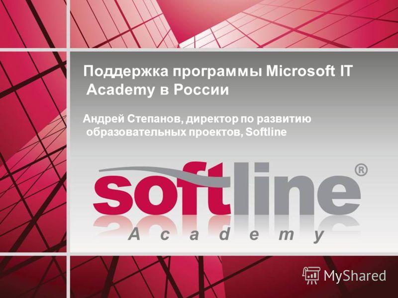 A c a d e m y Поддержка программы Microsoft IT Academy в России Андрей Степанов, директор по развитию образовательных проектов, Softline