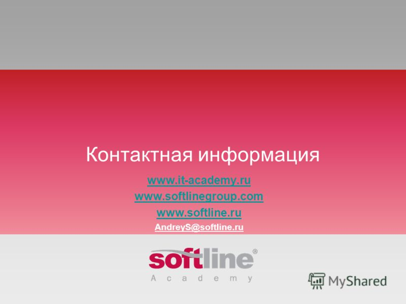 Контактная информация www.it-academy.ru www.softlinegroup.com www.softline.ru AndreyS@softline.ru