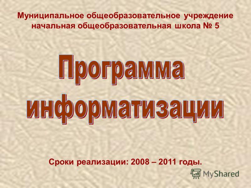 Муниципальное общеобразовательное учреждение начальная общеобразовательная школа 5 Сроки реализации: 2008 – 2011 годы.