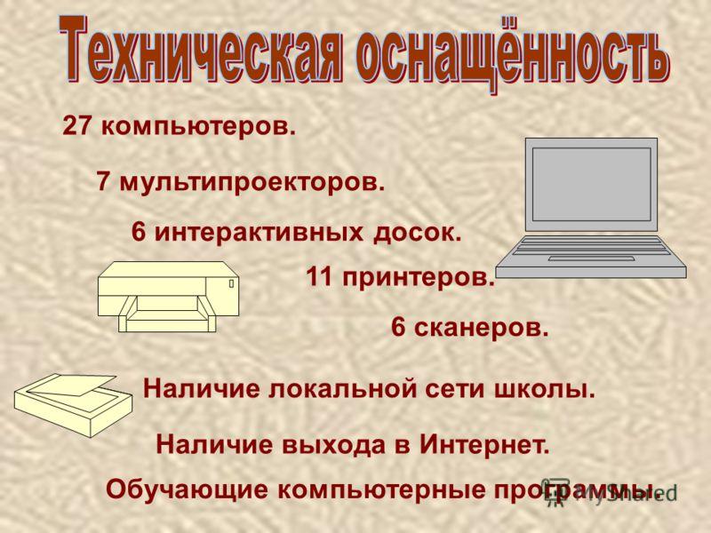27 компьютеров. 6 интерактивных досок. 11 принтеров. 7 мультипроекторов. 6 сканеров. Наличие локальной сети школы. Наличие выхода в Интернет. Обучающие компьютерные программы.