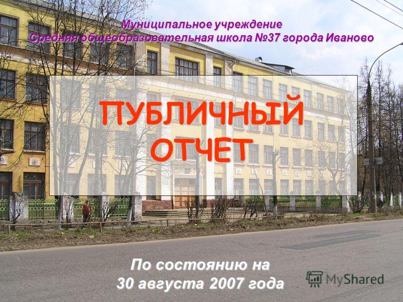 ПУБЛИЧНЫЙ ОТЧЕТ Муниципальное учреждение Средняя общеобразовательная школа 37 города Иваново По состоянию на 30 августа 2007 года