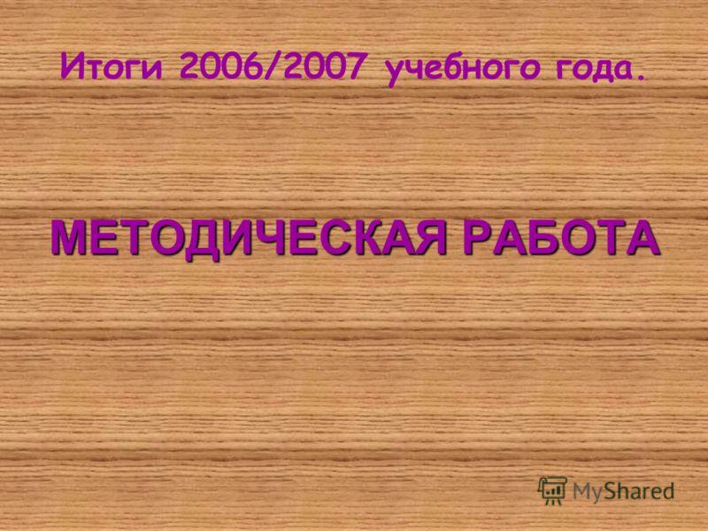 Итоги 2006/2007 учебного года. МЕТОДИЧЕСКАЯ РАБОТА