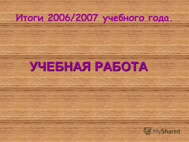 Итоги 2006/2007 учебного года. УЧЕБНАЯ РАБОТА
