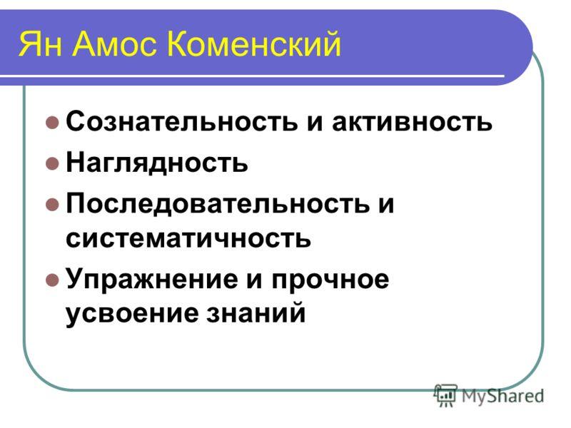 Ян Амос Коменский Сознательность и активность Наглядность Последовательность и систематичность Упражнение и прочное усвоение знаний