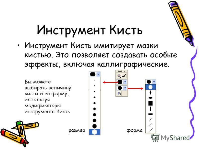 Инструмент Кисть Инструмент Кисть имитирует мазки кистью. Это позволяет создавать особые эффекты, включая каллиграфические. Вы можете выбирать величину кисти и её форму, используя модификаторы инструмента Кисть размерформа