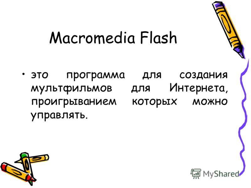 Macromedia Flash это программа для создания мультфильмов для Интернета, проигрыванием которых можно управлять.