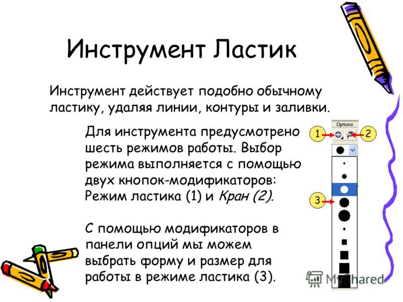 Инструмент Ластик Инструмент действует подобно обычному ластику, удаляя линии, контуры и заливки. Для инструмента предусмотрено шесть режимов работы. Выбор режима выполняется с помощью двух кнопок-модификаторов: Режим ластика (1) и Кран (2). С помощь