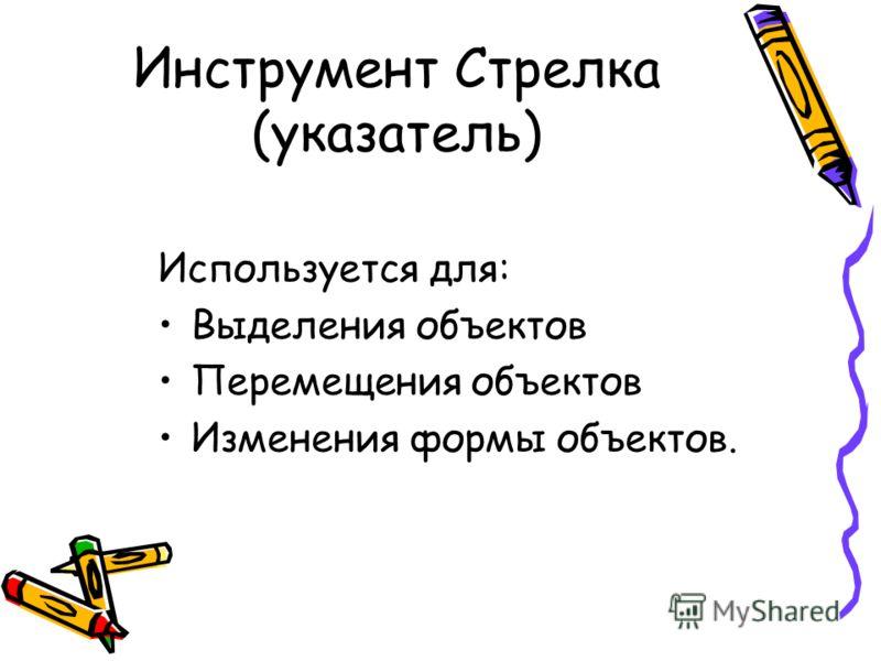 Инструмент Стрелка (указатель) Используется для: Выделения объектов Перемещения объектов Изменения формы объектов.
