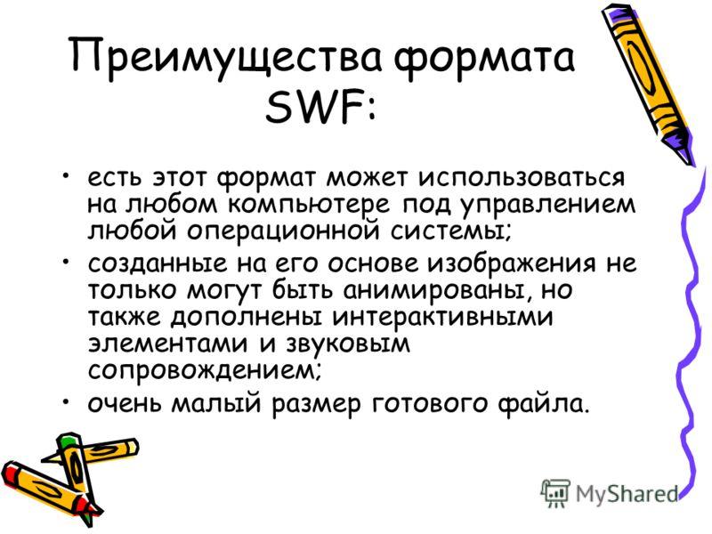 Преимущества формата SWF: есть этот формат может использоваться на любом компьютере под управлением любой операционной системы; созданные на его основе изображения не только могут быть анимированы, но также дополнены интерактивными элементами и звуко