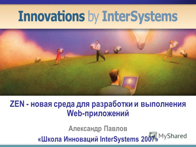 ZEN - новая среда для разработки и выполнения Web-приложений Александр Павлов «Школа Инноваций InterSystems 2007»