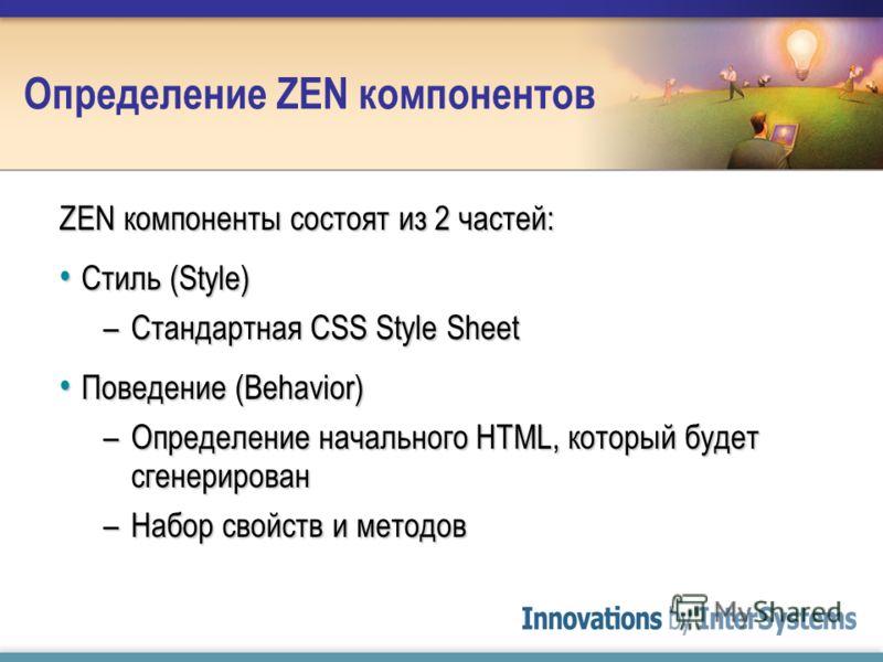 Определение ZEN компонентов ZEN компоненты состоят из 2 частей: Стиль (Style) Стиль (Style) –Стандартная CSS Style Sheet Поведение (Behavior) Поведение (Behavior) –Определение начального HTML, который будет сгенерирован –Набор свойств и методов