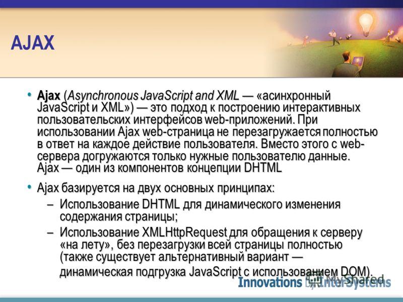 AJAX Ajax ( Asynchronous JavaScript and XML «асинхронный JavaScript и XML») это подход к построению интерактивных пользовательских интерфейсов web-приложений. При использовании Ajax web-страница не перезагружается полностью в ответ на каждое действие