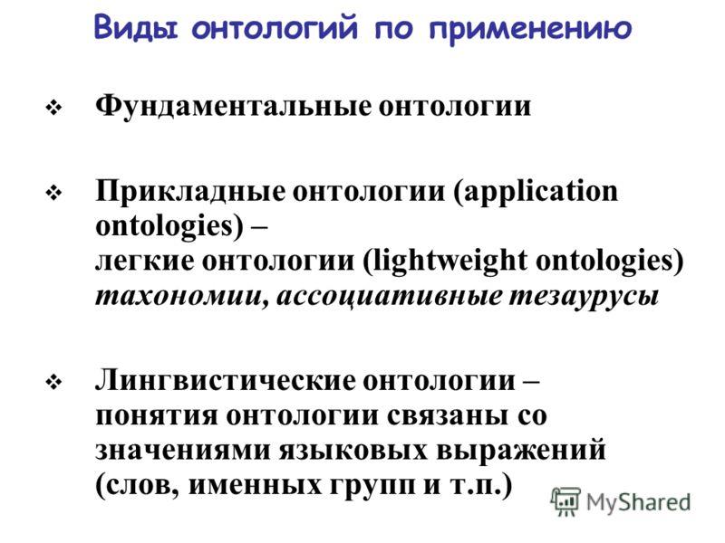 Виды онтологий по применению Фундаментальные онтологии Прикладные онтологии (application ontologies) – легкие онтологии (lightweight ontologies) тахономии, ассоциативные тезаурусы Лингвистические онтологии – понятия онтологии связаны со значениями яз