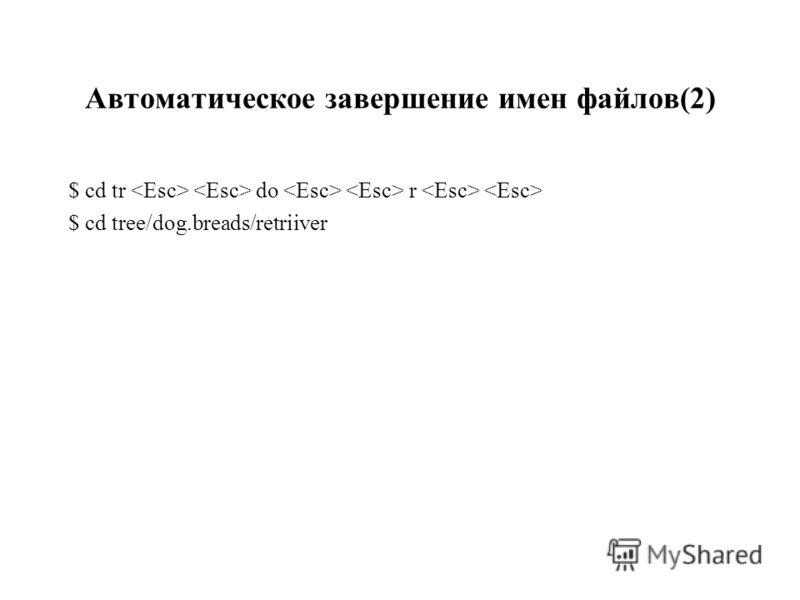 Автоматическое завершение имен файлов(2) $ cd tr do r $ cd tree/dog.breads/retriiver