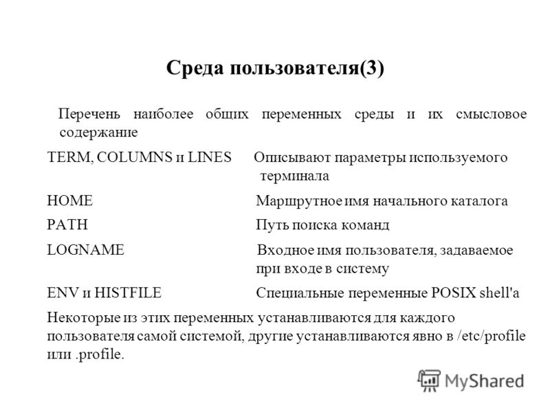 Среда пользователя(3) Перечень наиболее общих переменных среды и их смысловое содержание TERM, COLUMNS и LINES Описывают параметры используемого терминала HOME Маршрутное имя начального каталога PATH Путь поиска команд LOGNAME Входное имя пользовател