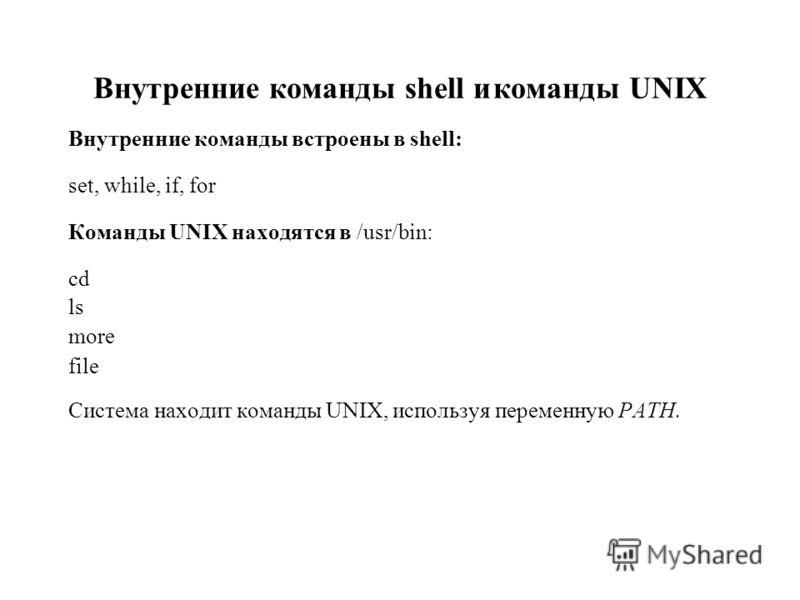 Внутренние команды shell икоманды UNIX Внутренние команды встроены в shell: set, while, if, for Команды UNIX находятся в /usr/bin: cd ls more file Система находит команды UNIX, используя переменную PATH.