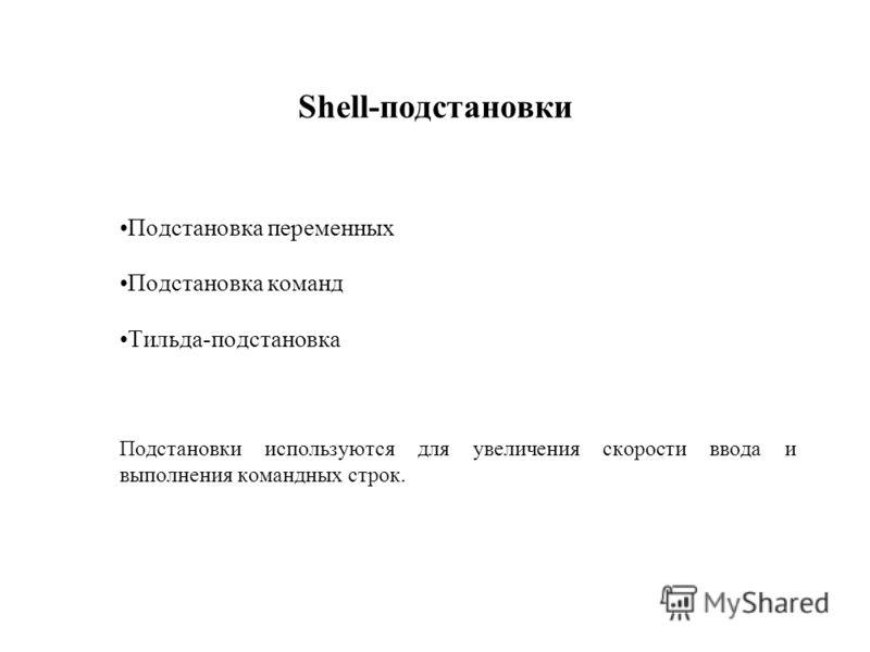 Shell-подстановки Подстановка переменных Подстановка команд Тильда-подстановка Подстановки используются для увеличения скорости ввода и выполнения командных строк.