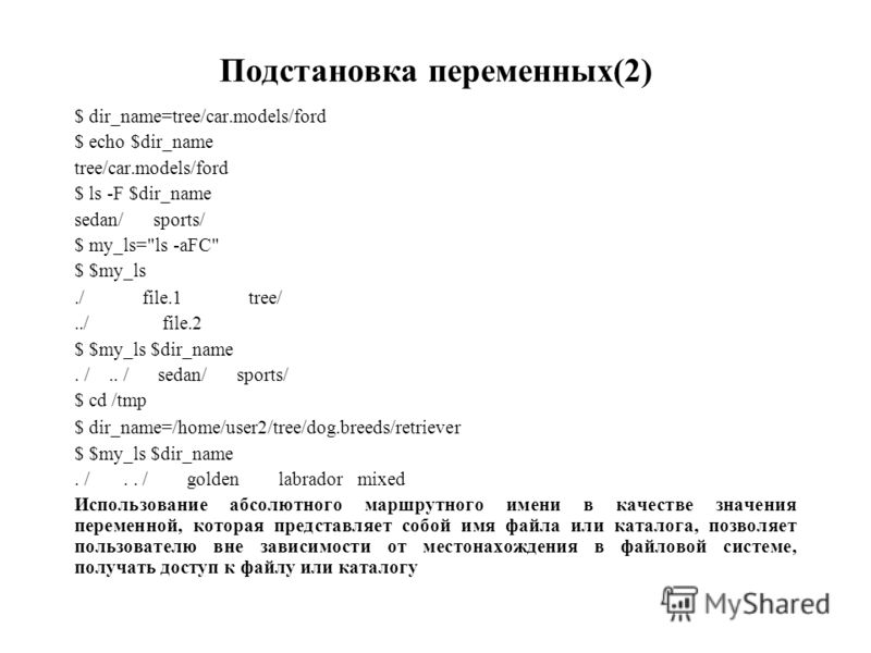 Подстановка переменных(2) $ dir_name=tree/car.models/ford $ echo $dir_name tree/car.models/ford $ ls -F $dir_name sedan/ sports/ $ my_ls=