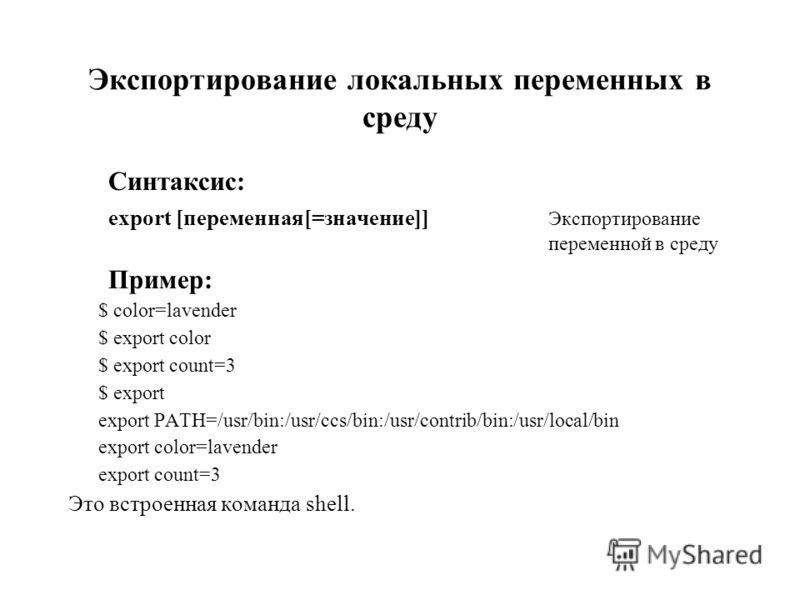 Экспортирование локальных переменных в среду Синтаксис: export [переменная[=значение]] Экспортирование переменной в среду Пример: $ color=lavender $ export color $ export count=3 $ export export PATH=/usr/bin:/usr/ccs/bin:/usr/contrib/bin:/usr/local/