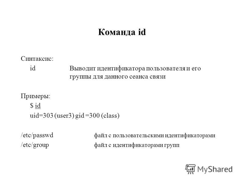 Команда id Синтаксис: idВыводит идентификатора пользователя и его группы для данного сеанса связи Примеры: $ id uid=303 (user3) gid =300 (class) /etc/passwd файл с пользовательскими идентификаторами /etc/group файл с идентификаторами групп