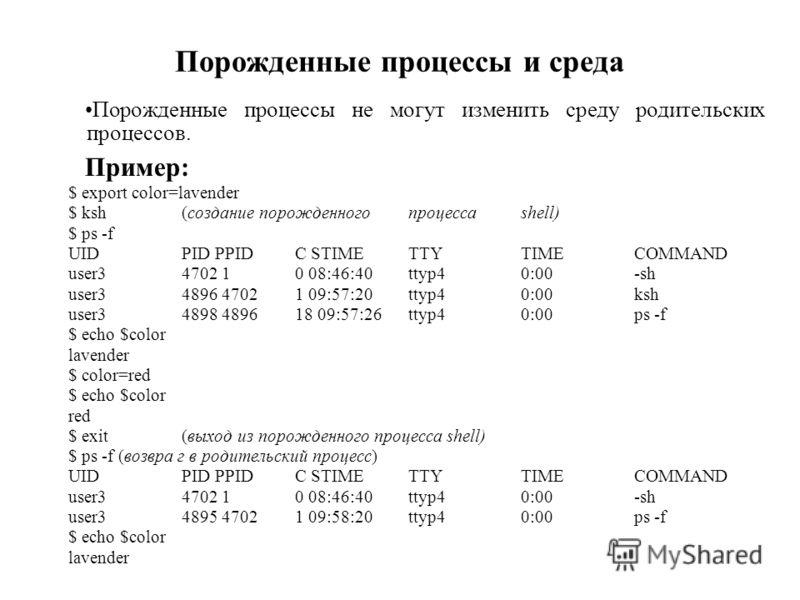 Порожденные процессы и среда Порожденные процессы не могут изменить среду родительских процессов. Пример: $ export color=lavender $ ksh(создание порожденногопроцессаshell) $ ps -f UIDPID PPIDС STIMETTYTIMECOMMAND user34702 10 08:46:40ttyp40:00-sh use