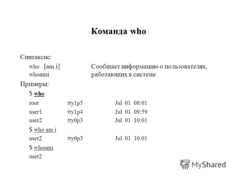 Команда who Синтаксис: who [am i]Сообщает информацию о пользователях, who amiработающих в системе Примеры: $ who roottty1p5 Jul 01 08:01 user1tty1p4 Jul 01 09:59 user2tty0p3Jul 01 10:01 $ who am i user2tty0p3Jul 01 10:01 $ whoami user2