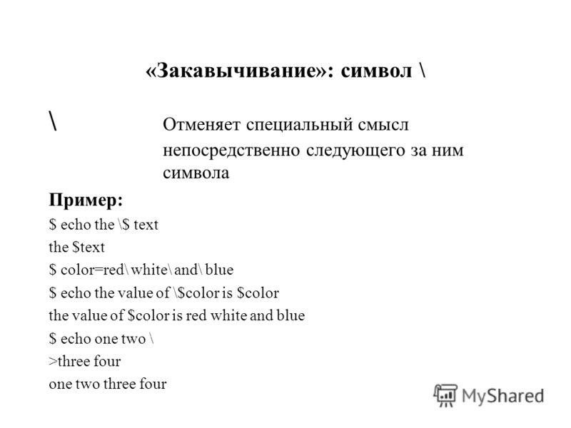 «Закавычивание»: символ \ \ Отменяет специальный смысл непосредственно следующего за ним символа Пример: $ echo the \$ text the $text $ color=red\ white\ and\ blue $ echo the value of \$color is $color the value of $color is red white and blue $ echo