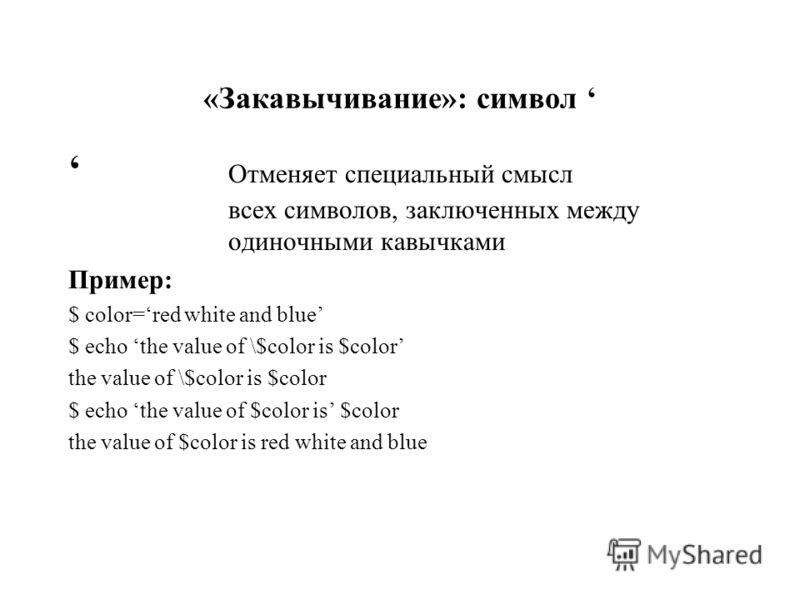 «Закавычивание»: символ Отменяет специальный смысл всех символов, заключенных между одиночными кавычками Пример: $ color=red white and blue $ echo the value of \$color is $color the value of \$color is $color $ echo the value of $color is $color the