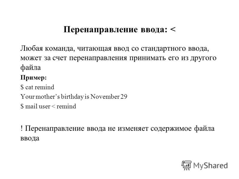 Перенаправление ввода: < Любая команда, читающая ввод со стандартного ввода, может за счет перенаправления принимать его из другого файла Пример: $ cat remind Your mothers birthday is November 29 $ mail user < remind ! Перенаправление ввода не изменя