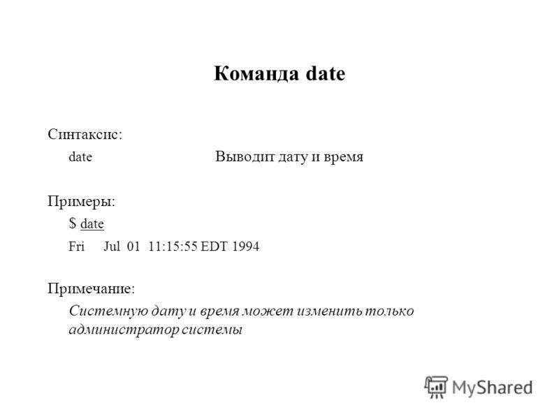 Команда date Синтаксис: date Выводит дату и время Примеры: $ date FriJul 01 11:15:55 EDT 1994 Примечание: Системную дату и время может изменить только администратор системы