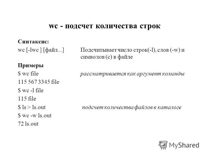 wc - подсчет количества строк Синтаксис: wc [-lwc ] [файл...]Подсчитывает число строк(-l), слов (-w) и символов (c) в файле Примеры $ wc fileрассматривается как аргумент команды 115 567 3345 file $ wc -l file 115 file $ ls > ls.out подсчет количества