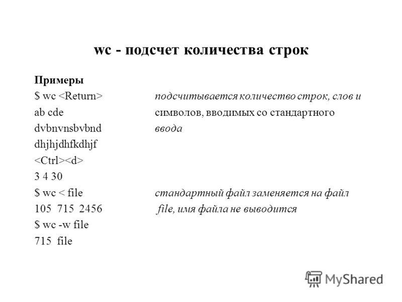 wc - подсчет количества строк Примеры $ wc подсчитывается количество строк, слов и ab cdeсимволов, вводимых со стандартного dvbnvnsbvbndввода dhjhjdhfkdhjf 3 4 30 $ wc < fileстандартный файл заменяется на файл 105 715 2456 file, имя файла не выводитс