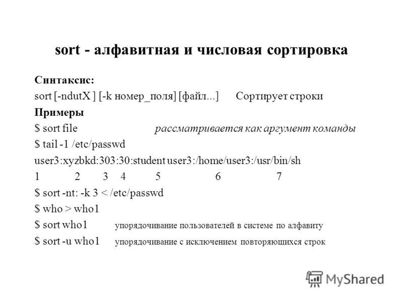 sort - алфавитная и числовая сортировка Синтаксис: sort [-ndutX ] [-k номер_поля] [файл...]Сортирует строки Примеры $ sort fileрассматривается как аргумент команды $ tail -1 /etc/passwd user3:xyzbkd:303:30:student user3:/home/user3:/usr/bin/sh 12 3 4