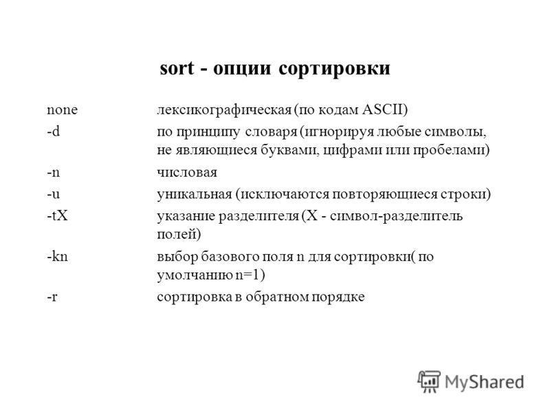 sort - опции сортировки noneлексикографическая (по кодам ASCII) -dпо принципу словаря (игнорируя любые символы, не являющиеся буквами, цифрами или пробелами) -nчисловая -uуникальная (исключаются повторяющиеся строки) -tXуказание разделителя (X - симв