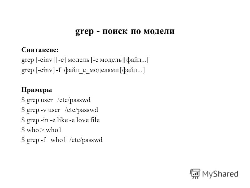 grep - поиск по модели Синтаксис: grep [-cinv] [-e] модель [-e модель][файл...] grep [-cinv] -f файл_с_моделями [файл...] Примеры $ grep user /etc/passwd $ grep -v user /etc/passwd $ grep -in -e like -e love file $ who > who1 $ grep -f who1 /etc/pass
