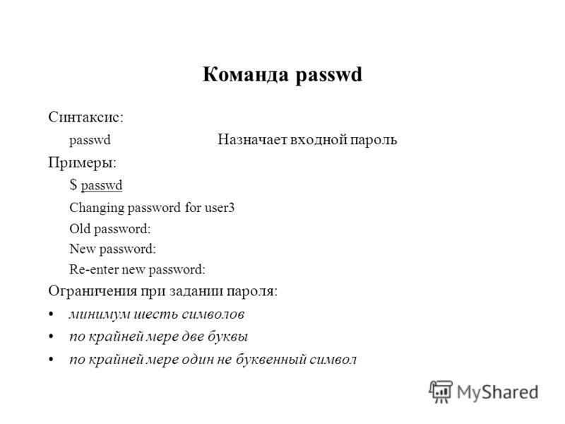 Команда passwd Синтаксис: passwd Назначает входной пароль Примеры: $ passwd Changing password for user3 Old password: New password: Re-enter new password: Ограничения при задании пароля: минимум шесть символов по крайней мере две буквы по крайней мер