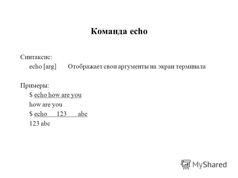 Команда echo Синтаксис: echo [arg]Отображает свои аргументы на экран терминала Примеры: $ echo how are you how are you $ echo 123 abc 123 abc