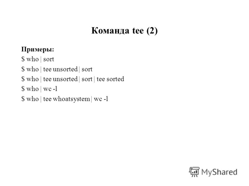Команда tee (2) Примеры: $ who | sort $ who | tee unsorted | sort $ who | tee unsorted | sort | tee sorted $ who | wc -l $ who | tee whoatsystem | wc -l
