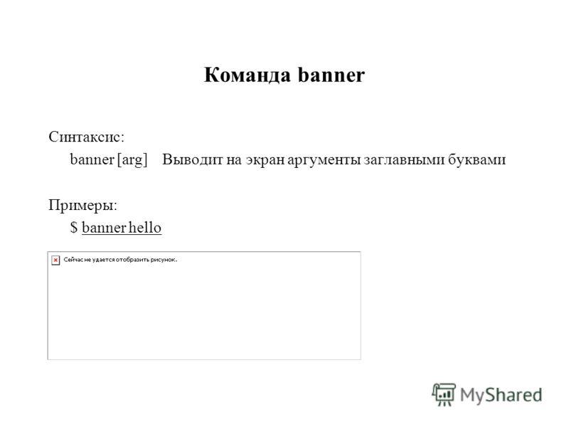 Команда banner Синтаксис: banner [arg]Выводит на экран аргументы заглавными буквами Примеры: $ banner hеllo