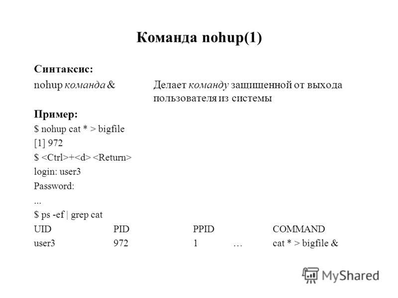 Команда nohup(1) Синтаксис: nohup команда & Делает команду защищенной от выхода пользователя из системы Пример: $ nohup cat * > bigfile [1] 972 $ + login: user3 Password:... $ ps -ef | grep cat UIDPIDPPIDCOMMAND user39721…cat * > bigfile &