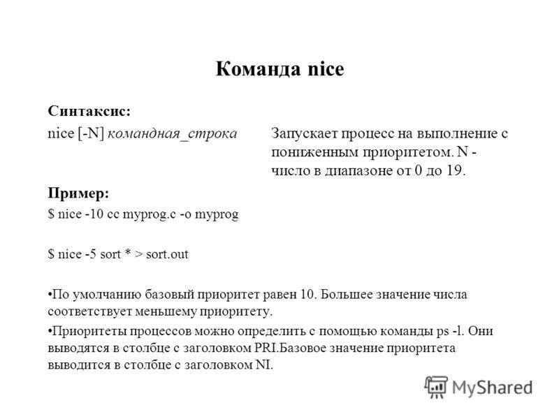 Команда nice Синтаксис: nice [-N] командная_строка Запускает процесс на выполнение с пониженным приоритетом. N - число в диапазоне от 0 до 19. Пример: $ nice -10 cc myprog.c -o myprog $ nice -5 sort * > sort.out По умолчанию базовый приоритет равен 1