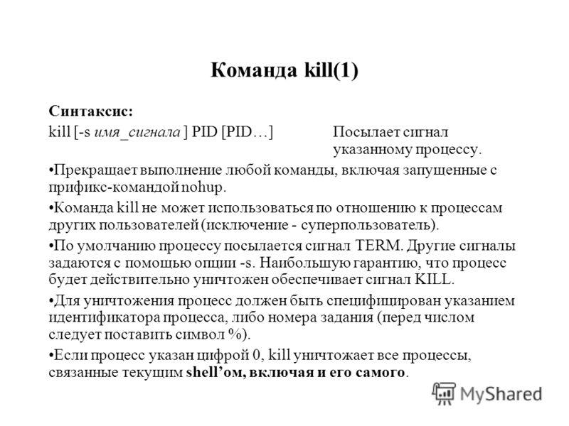 Команда kill(1) Синтаксис: kill [-s имя_сигнала ] PID [PID…] Посылает сигнал указанному процессу. Прекращает выполнение любой команды, включая запущенные с прификс-командой nohup. Команда kill не может использоваться по отношению к процессам других п