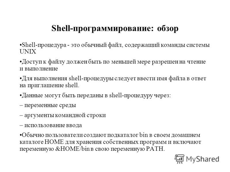 Shell-программирование: обзор Shell-процедура - это обычный файл, содержащий команды системы UNIX Доступ к файлу должен быть по меньшей мере разрешен на чтение и выполнение Для выполнения shell-процедуры следует ввести имя файла в ответ на приглашени