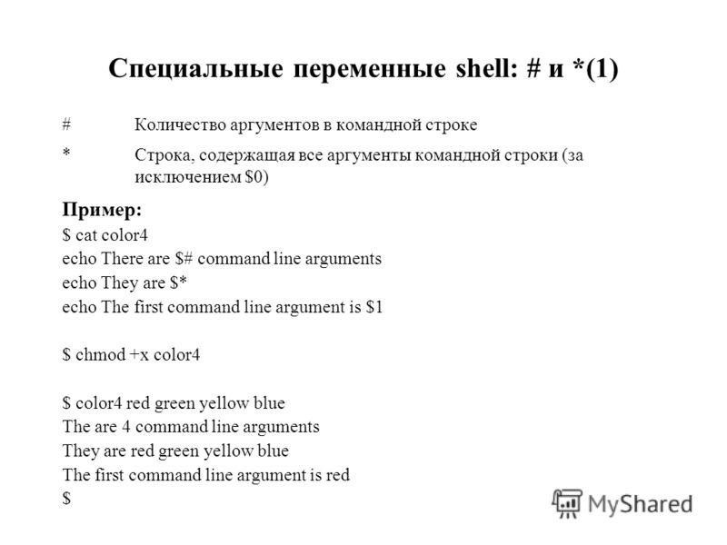 Специальные переменные shell: # и *(1) #Количество аргументов в командной строке *Строка, содержащая все аргументы командной строки (за исключением $0) Пример: $ cat color4 echo There are $# command line arguments echo They are $* echo The first comm