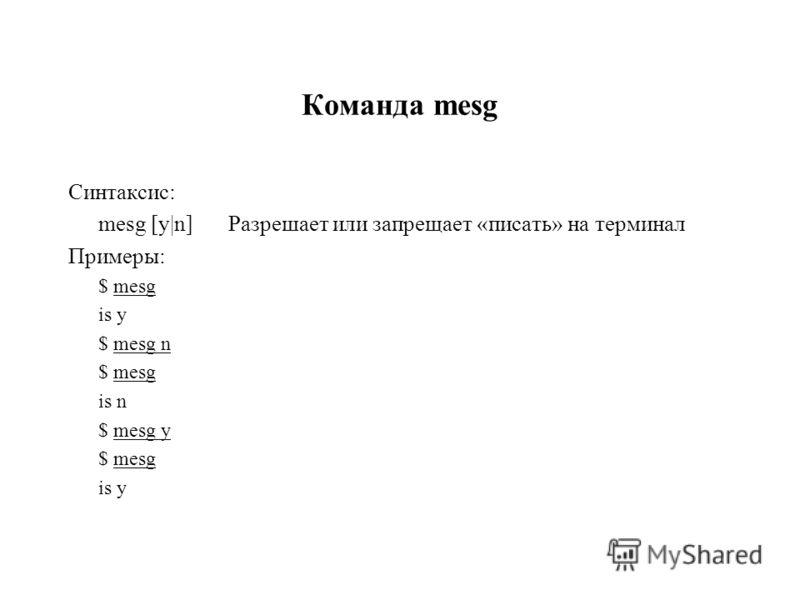 Команда mesg Синтаксис: mesg [y|n]Разрешает или запрещает «писать» на терминал Примеры: $ mesg is y $ mesg n $ mesg is n $ mesg y $ mesg is y