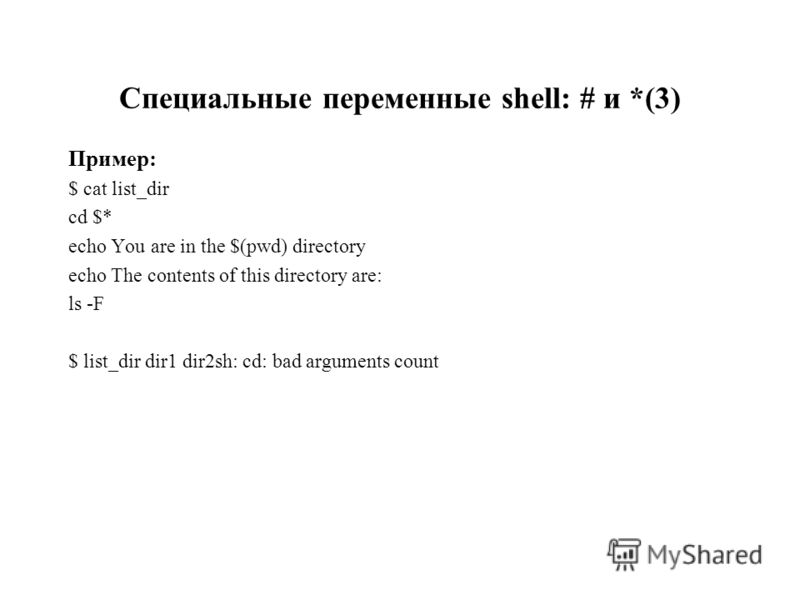 Специальные переменные shell: # и *(3) Пример: $ cat list_dir cd $* echo You are in the $(pwd) directory echo The contents of this directory are: ls -F $ list_dir dir1 dir2sh: cd: bad arguments count