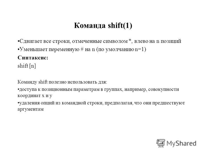 Команда shift(1) Сдвигает все строки, отмеченные символом *, влево на n позиций Уменьшает переменную # на n (по умолчанию n=1) Синтаксис: shift [n] Команду shift полезно использовать для: доступа к позиционным параметрам в группах, например, совокупн