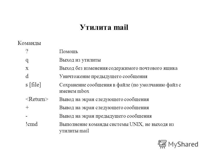 Утилита mail Команды ? Помощь q Выход из утилиты x Выход без изменения содержимого почтового ящика d Уничтожение предыдущего сообщения s [file] Сохранение сообщения в файле (по умолчанию файл с именем mbox Вывод на экран следующего сообщения + Вывод