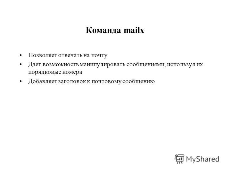 Команда mailx Позволяет отвечать на почту Дает возможность манипулировать сообщениями, используя их порядковые номера Добавляет заголовок к почтовому сообщению